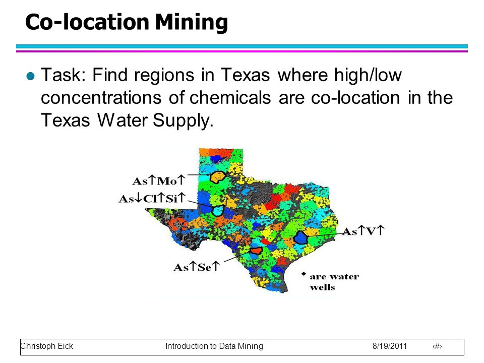Christoph Eick Introduction to Data Mining 8/19/2011 31 Co-location Mining l Task: Find regions in Texas where high/low concentrations of chemicals are co-location in the Texas Water Supply.
