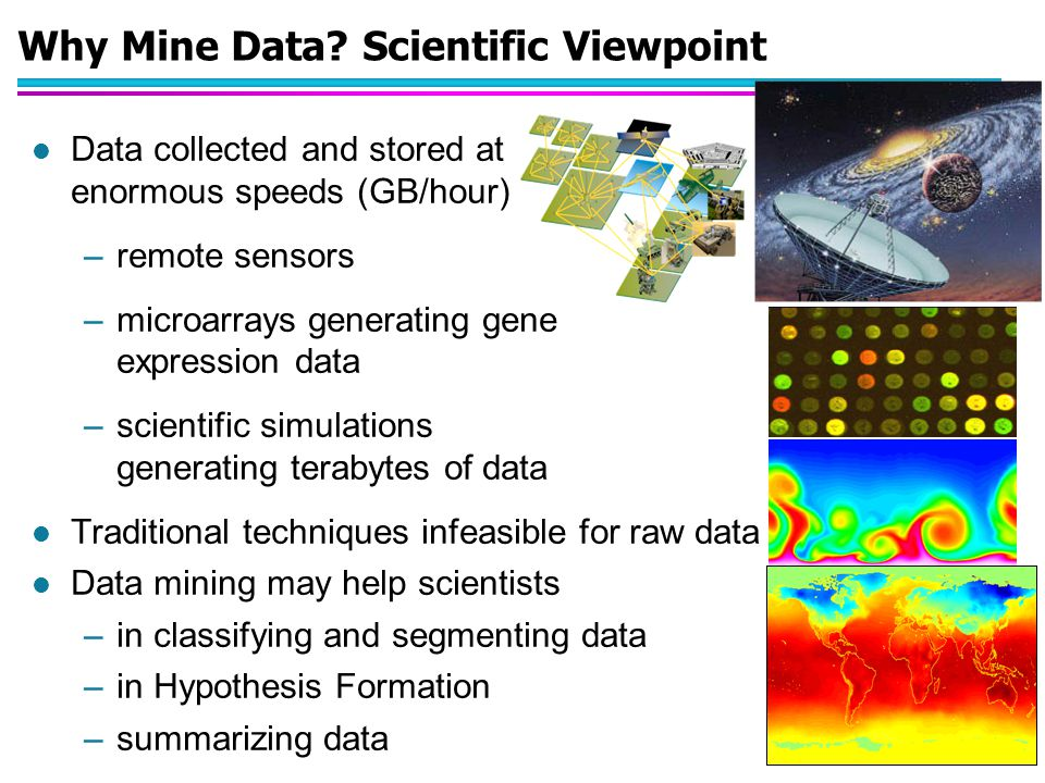 Why Mine Data? Scientific Viewpoint l Data collected and stored at enormous speeds (GB/hour) –remote sensors –microarrays generating gene expression d