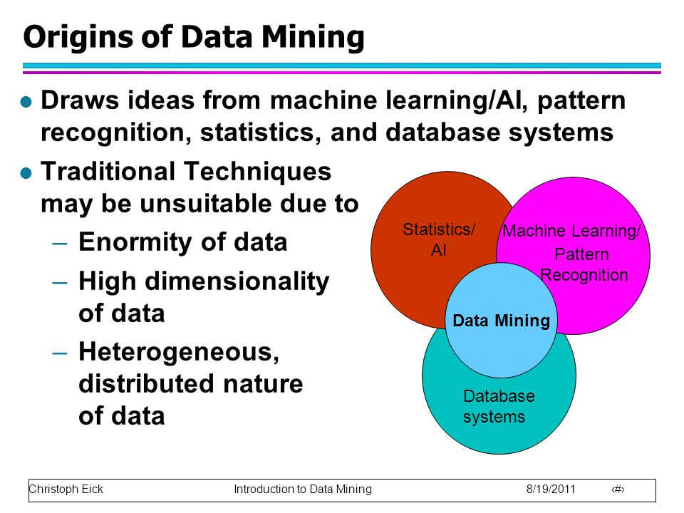 Christoph Eick Introduction to Data Mining 8/19/2011 8 l Draws ideas from machine learning/AI, pattern recognition, statistics, and database systems l