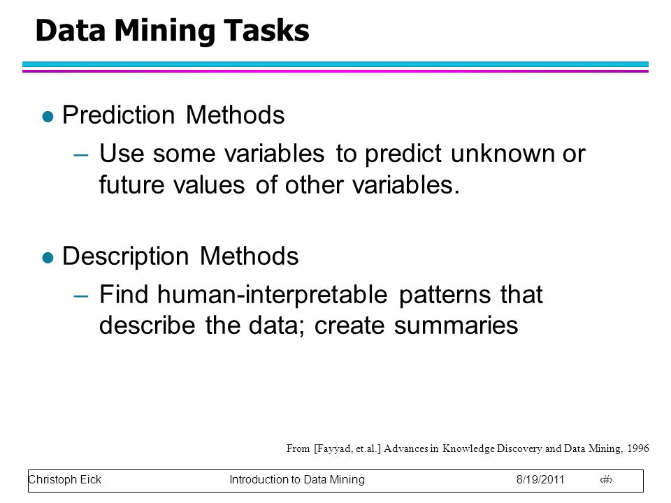 Christoph Eick Introduction to Data Mining 8/19/2011 9 Data Mining Tasks l Prediction Methods –Use some variables to predict unknown or future values of other variables.