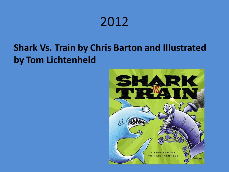 2012 Shark Vs. Train by Chris Barton and Illustrated by Tom Lichtenheld