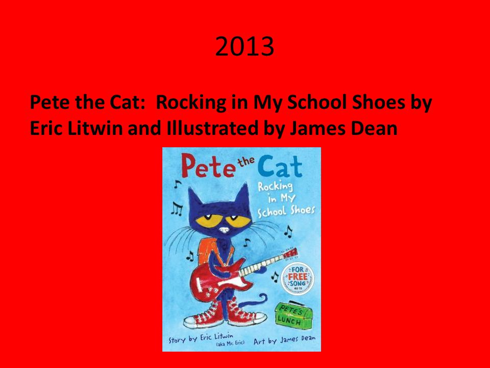 2013 Pete the Cat: Rocking in My School Shoes by Eric Litwin and Illustrated by James Dean