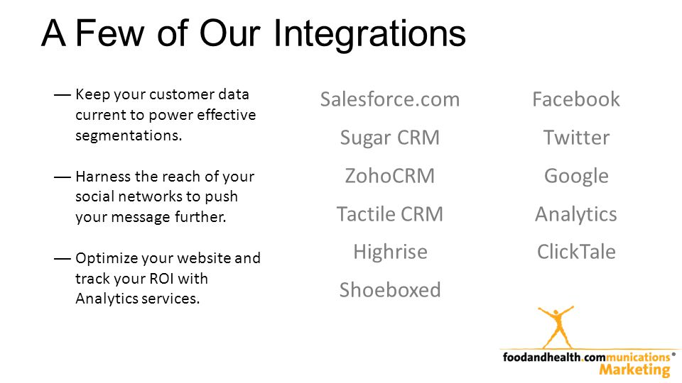 A Few of Our Integrations Salesforce.com Sugar CRM ZohoCRM Tactile CRM Highrise Shoeboxed Facebook Twitter Google Analytics ClickTale Keep your custom
