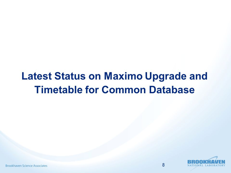 8 Latest Status on Maximo Upgrade and Timetable for Common Database