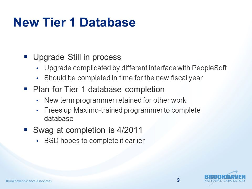 New Tier 1 Database Upgrade Still in process Upgrade complicated by different interface with PeopleSoft Should be completed in time for the new fiscal year Plan for Tier 1 database completion New term programmer retained for other work Frees up Maximo-trained programmer to complete database Swag at completion is 4/2011 BSD hopes to complete it earlier 9