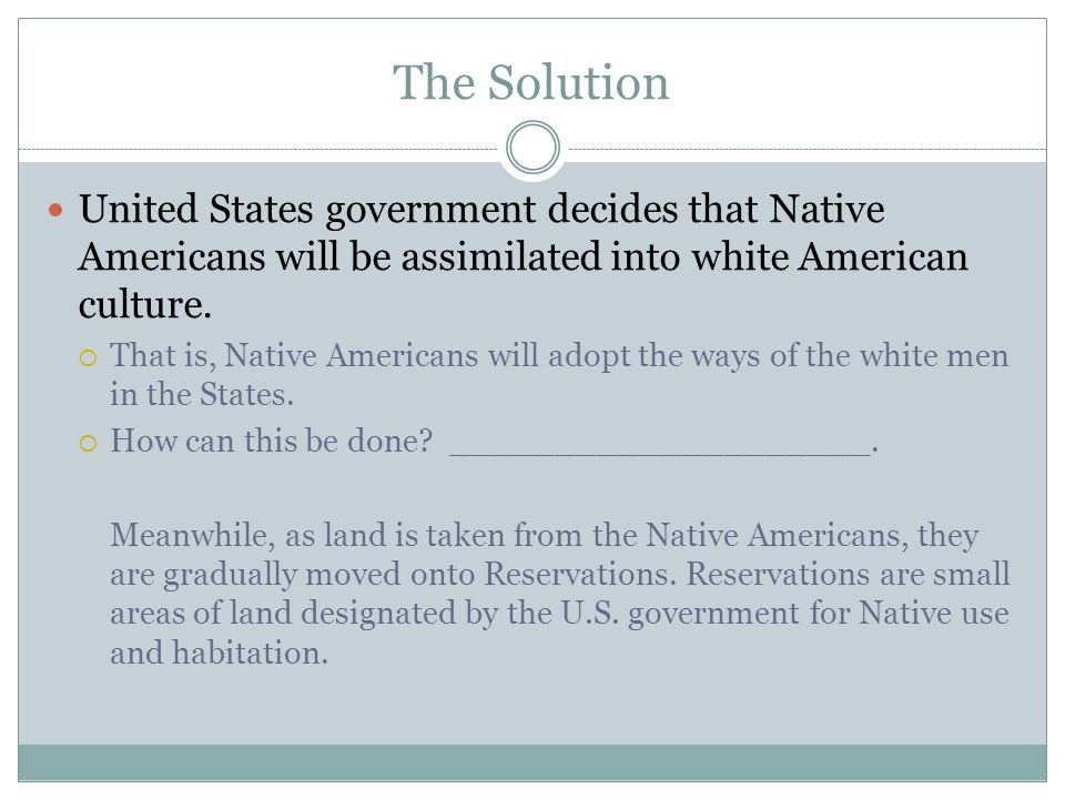 Assimilation by Education The Schools Adult Native Americans may not have wanted to adopt new ways of living.
