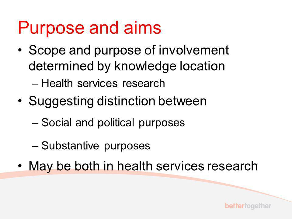 Purpose and aims Scope and purpose of involvement determined by knowledge location –Health services research Suggesting distinction between –Social and political purposes –Substantive purposes May be both in health services research