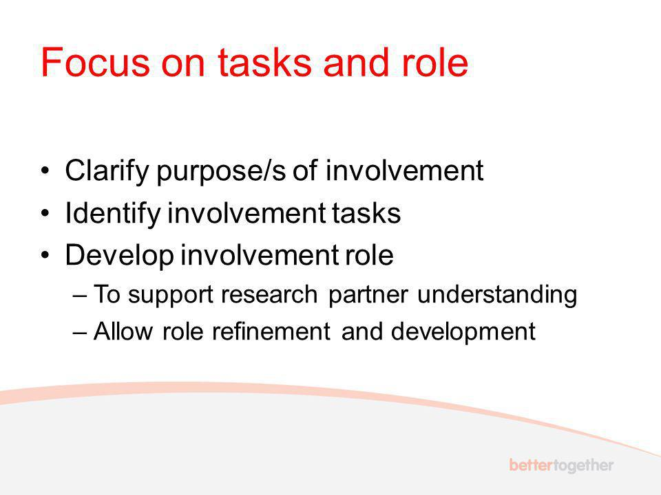 Focus on tasks and role Clarify purpose/s of involvement Identify involvement tasks Develop involvement role –To support research partner understanding –Allow role refinement and development