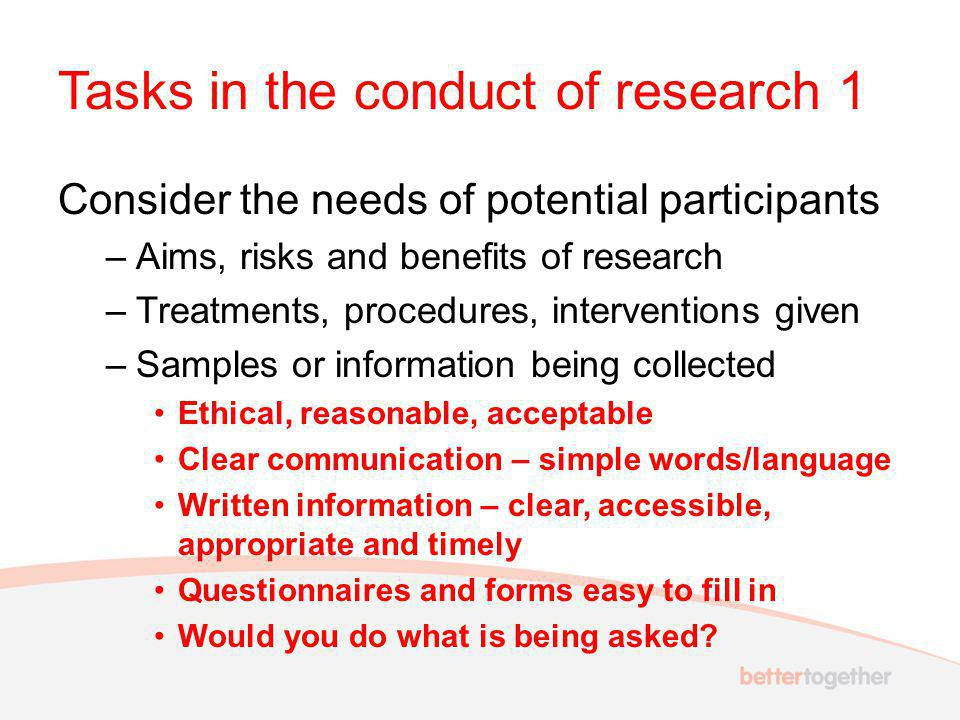 Tasks in the conduct of research 1 Consider the needs of potential participants –Aims, risks and benefits of research –Treatments, procedures, interventions given –Samples or information being collected Ethical, reasonable, acceptable Clear communication – simple words/language Written information – clear, accessible, appropriate and timely Questionnaires and forms easy to fill in Would you do what is being asked