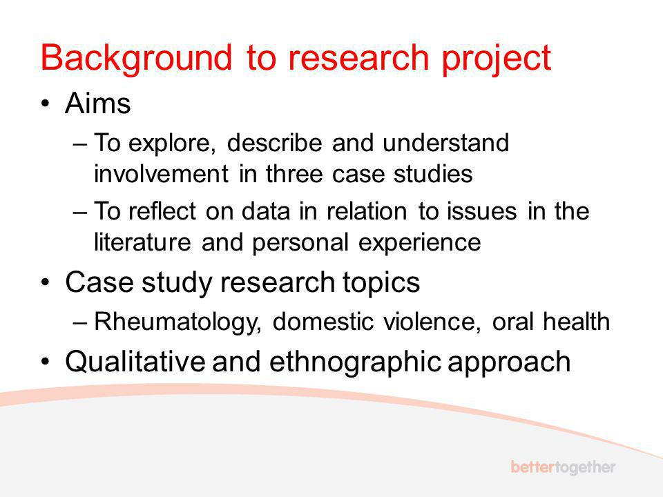Background to research project Aims –To explore, describe and understand involvement in three case studies –To reflect on data in relation to issues in the literature and personal experience Case study research topics –Rheumatology, domestic violence, oral health Qualitative and ethnographic approach