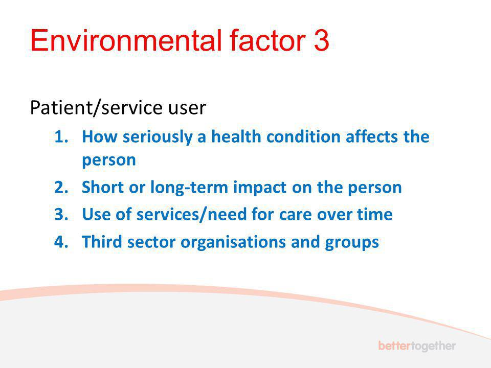 Environmental factor 3 Patient/service user 1.How seriously a health condition affects the person 2.Short or long-term impact on the person 3.Use of services/need for care over time 4.Third sector organisations and groups