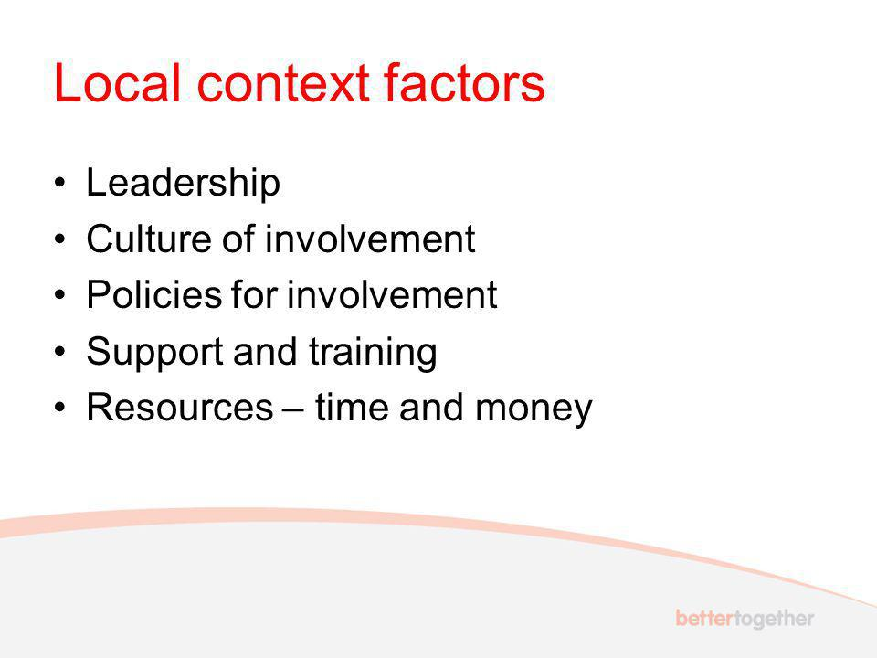 Local context factors Leadership Culture of involvement Policies for involvement Support and training Resources – time and money
