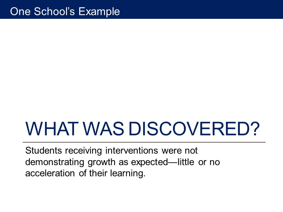 WHAT WAS DISCOVERED? Students receiving interventions were not demonstrating growth as expectedlittle or no acceleration of their learning. One School