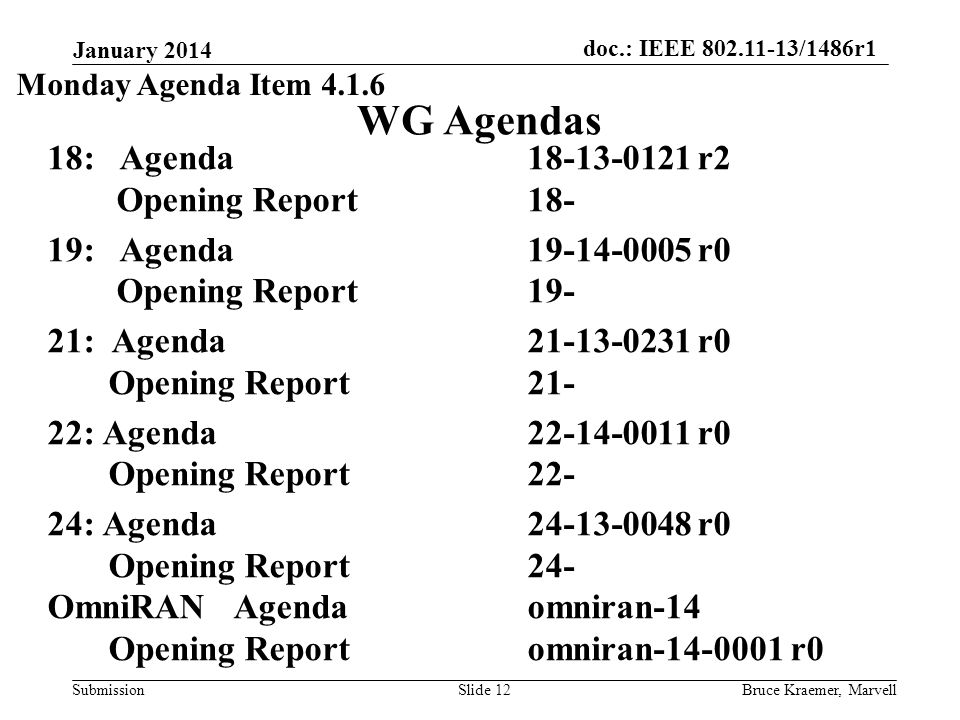 doc.: IEEE 802.11-13/1486r1 Submission WG Agendas 18: Agenda18-13-0121 r2 Opening Report 18- 19: Agenda 19-14-0005 r0 Opening Report 19- 21: Agenda 21-13-0231 r0 Opening Report 21- 22: Agenda 22-14-0011 r0 Opening Report 22- 24: Agenda 24-13-0048 r0 Opening Report 24- OmniRAN Agenda omniran-14 Opening Report omniran-14-0001 r0 January 2014 Bruce Kraemer, MarvellSlide 12 Monday Agenda Item 4.1.6