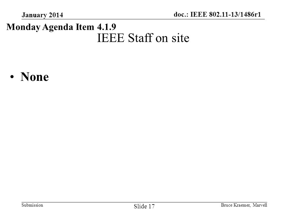 doc.: IEEE 802.11-13/1486r1 Submission IEEE Staff on site None January 2014 Bruce Kraemer, Marvell Slide 17 Monday Agenda Item 4.1.9