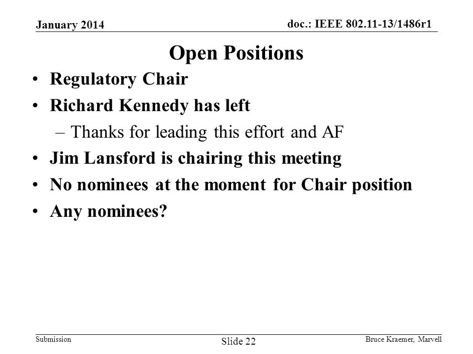 doc.: IEEE 802.11-13/1486r1 Submission Open Positions Regulatory Chair Richard Kennedy has left –Thanks for leading this effort and AF Jim Lansford is chairing this meeting No nominees at the moment for Chair position Any nominees.