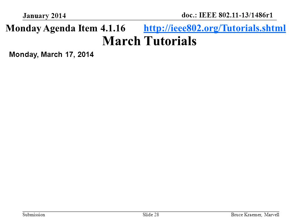 doc.: IEEE 802.11-13/1486r1 Submission March Tutorials January 2014 Bruce Kraemer, MarvellSlide 28 Monday Agenda Item 4.1.16 http://ieee802.org/Tutorials.shtml Monday, July 15, 2013 Monday, March 17, 2014