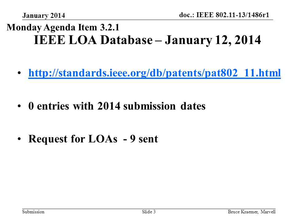 doc.: IEEE 802.11-13/1486r1 Submission January 2014 Bruce Kraemer, MarvellSlide 3 IEEE LOA Database – January 12, 2014 http://standards.ieee.org/db/patents/pat802_11.html 0 entries with 2014 submission dates Request for LOAs - 9 sent Monday Agenda Item 3.2.1