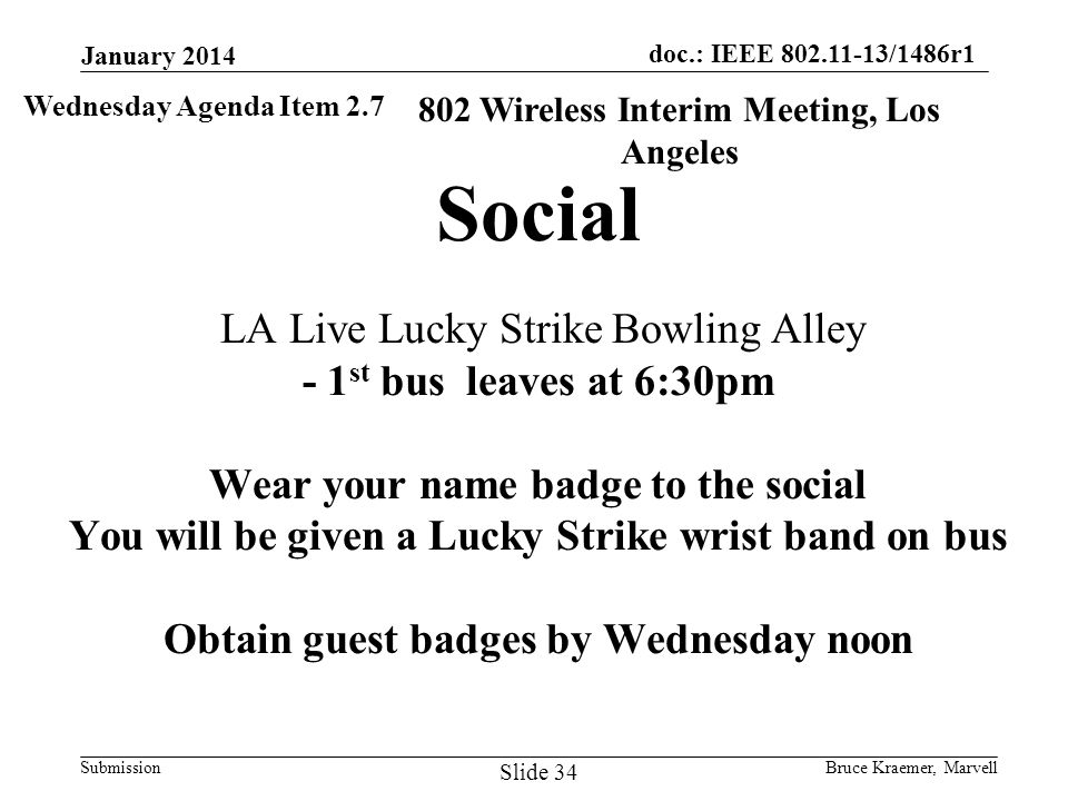doc.: IEEE 802.11-13/1486r1 Submission Social LA Live Lucky Strike Bowling Alley - 1 st bus leaves at 6:30pm Wear your name badge to the social You will be given a Lucky Strike wrist band on bus Obtain guest badges by Wednesday noon 802 Wireless Interim Meeting, Los Angeles Wednesday Agenda Item 2.7 January 2014 Bruce Kraemer, Marvell Slide 34
