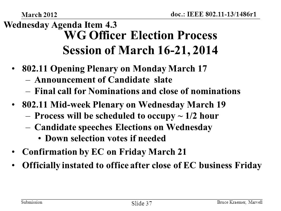 doc.: IEEE 802.11-13/1486r1 Submission March 2012 Bruce Kraemer, Marvell Slide 37 WG Officer Election Process Session of March 16-21, 2014 802.11 Opening Plenary on Monday March 17 –Announcement of Candidate slate –Final call for Nominations and close of nominations 802.11 Mid-week Plenary on Wednesday March 19 –Process will be scheduled to occupy ~ 1/2 hour –Candidate speeches Elections on Wednesday Down selection votes if needed Confirmation by EC on Friday March 21 Officially instated to office after close of EC business Friday Wednesday Agenda Item 4.3