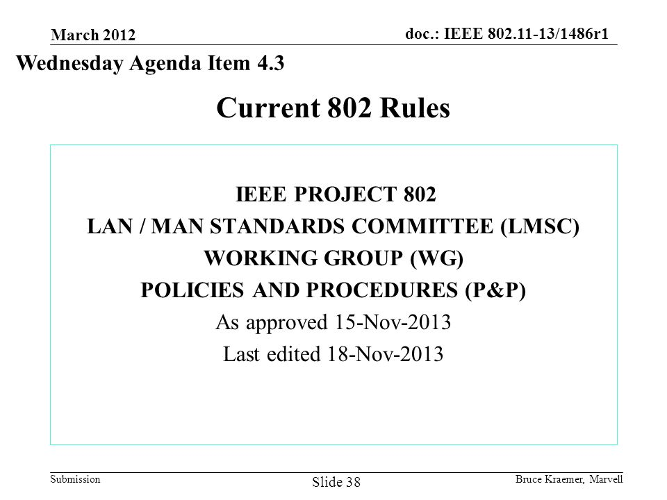 doc.: IEEE 802.11-13/1486r1 Submission Current 802 Rules IEEE PROJECT 802 LAN / MAN STANDARDS COMMITTEE (LMSC) WORKING GROUP (WG) POLICIES AND PROCEDURES (P&P) As approved 15-Nov-2013 Last edited 18-Nov-2013 March 2012 Bruce Kraemer, Marvell Slide 38 Wednesday Agenda Item 4.3