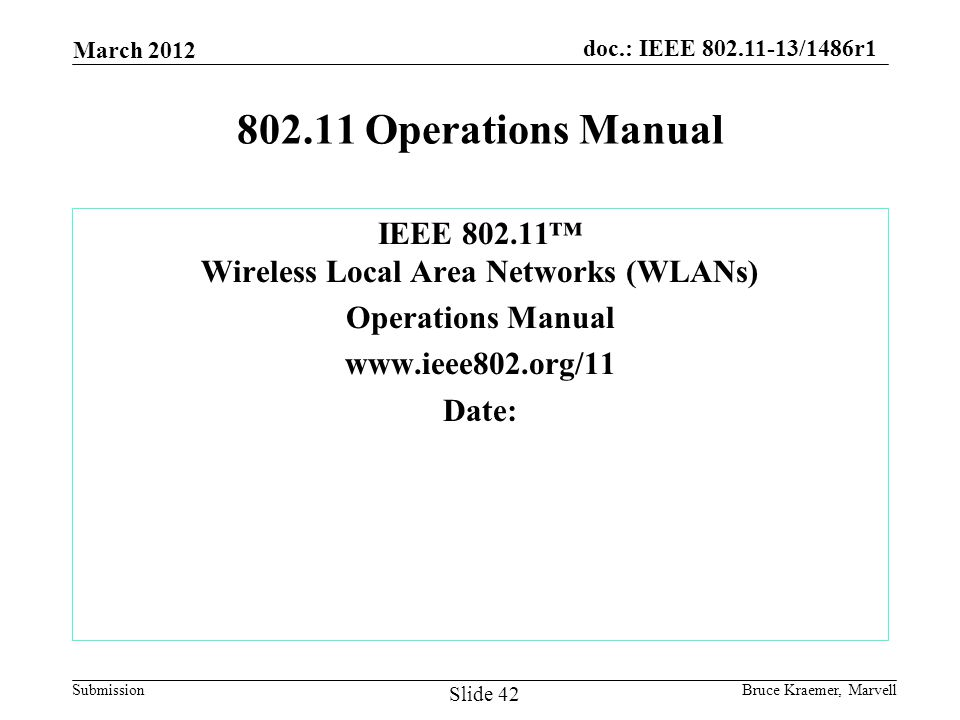 doc.: IEEE 802.11-13/1486r1 Submission 802.11 Operations Manual IEEE 802.11 Wireless Local Area Networks (WLANs) Operations Manual www.ieee802.org/11 Date: March 2012 Bruce Kraemer, Marvell Slide 42