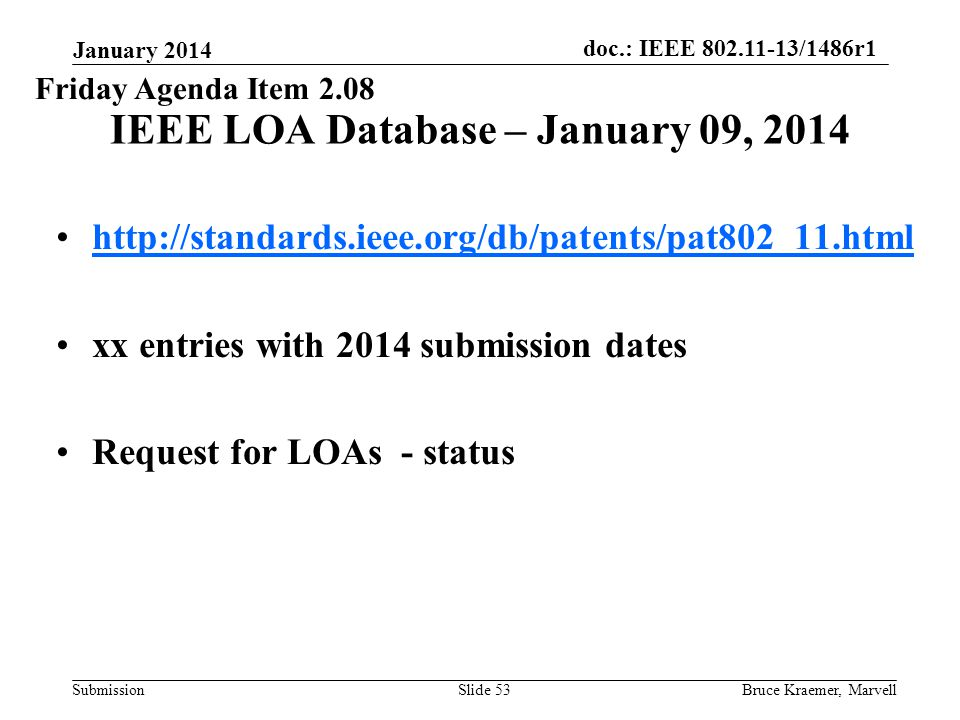 doc.: IEEE 802.11-13/1486r1 Submission January 2014 Bruce Kraemer, MarvellSlide 53 IEEE LOA Database – January 09, 2014 http://standards.ieee.org/db/patents/pat802_11.html xx entries with 2014 submission dates Request for LOAs - status Friday Agenda Item 2.08