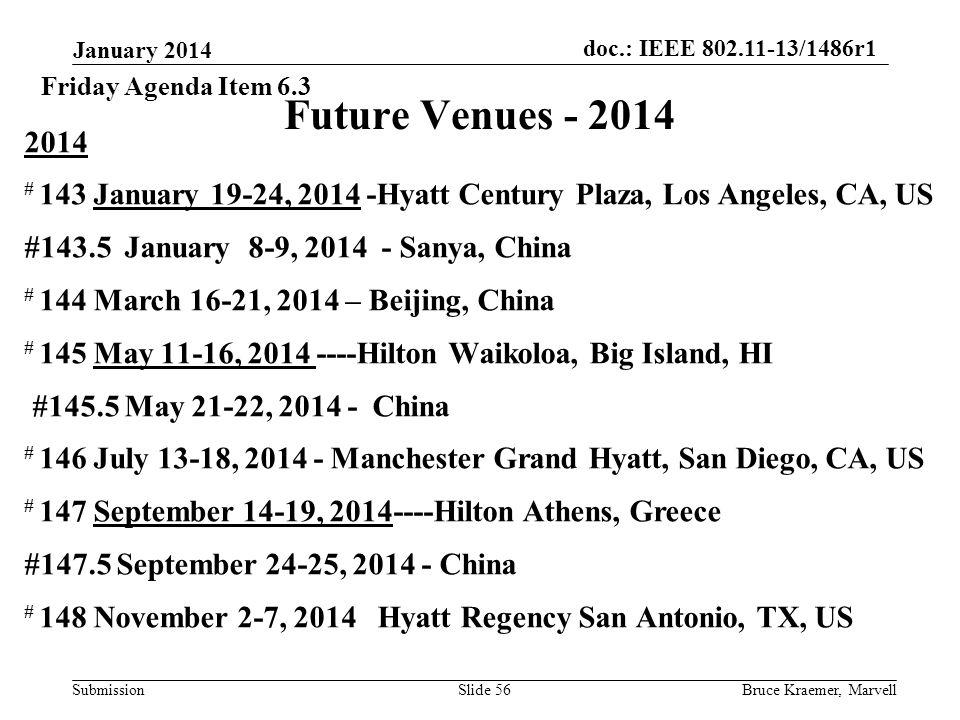 doc.: IEEE 802.11-13/1486r1 Submission January 2014 Bruce Kraemer, MarvellSlide 56 Future Venues - 2014 2014 # 143 January 19-24, 2014 -Hyatt Century Plaza, Los Angeles, CA, US #143.5 January 8-9, 2014 - Sanya, China # 144 March 16-21, 2014 – Beijing, China # 145 May 11-16, 2014 ----Hilton Waikoloa, Big Island, HI #145.5 May 21-22, 2014 - China # 146 July 13-18, 2014 - Manchester Grand Hyatt, San Diego, CA, US # 147 September 14-19, 2014----Hilton Athens, Greece #147.5 September 24-25, 2014 - China # 148 November 2-7, 2014 Hyatt Regency San Antonio, TX, US Friday Agenda Item 6.3