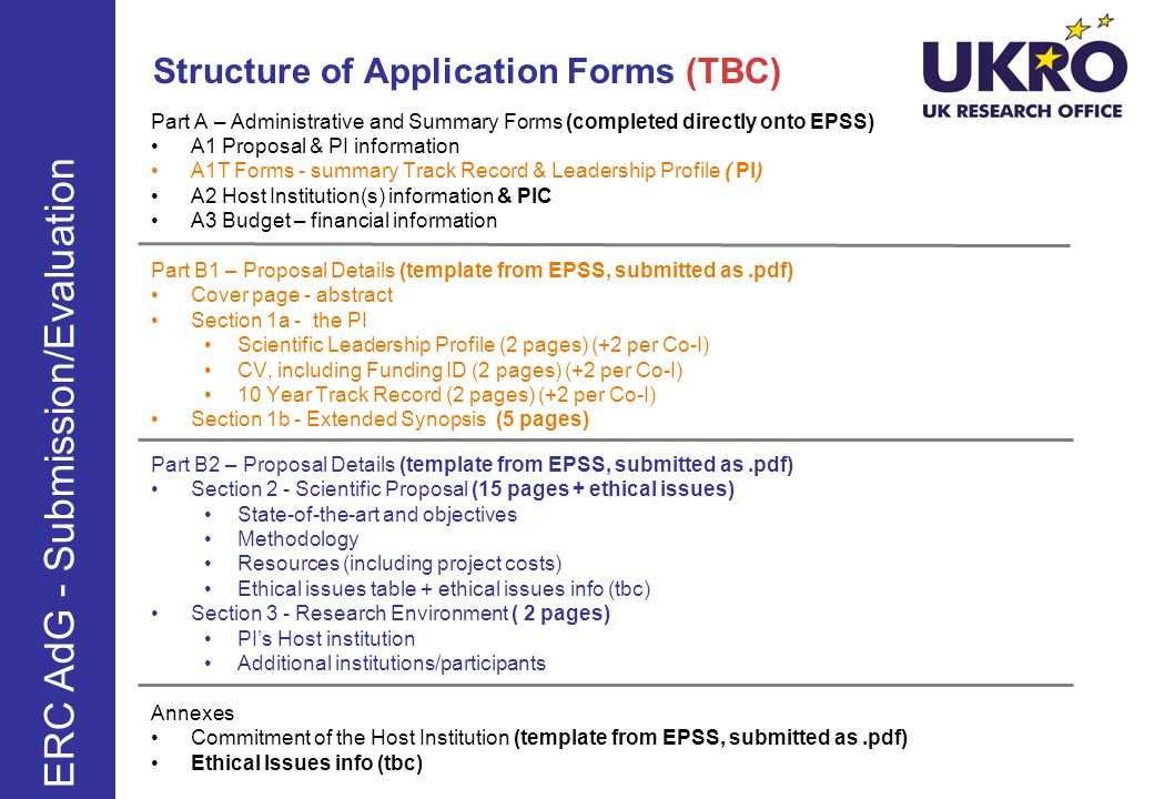 Structure of Application Forms (TBC) Part A – Administrative and Summary Forms (completed directly onto EPSS) A1 Proposal & PI information A1T Forms - summary Track Record & Leadership Profile ( PI) A2 Host Institution(s) information & PIC A3 Budget – financial information Part B1 – Proposal Details (template from EPSS, submitted as.pdf) Cover page - abstract Section 1a - the PI Scientific Leadership Profile (2 pages) (+2 per Co-I) CV, including Funding ID (2 pages) (+2 per Co-I) 10 Year Track Record (2 pages) (+2 per Co-I) Section 1b - Extended Synopsis (5 pages) Part B2 – Proposal Details (template from EPSS, submitted as.pdf) Section 2 - Scientific Proposal (15 pages + ethical issues) State-of-the-art and objectives Methodology Resources (including project costs) Ethical issues table + ethical issues info (tbc) Section 3 - Research Environment ( 2 pages) PIs Host institution Additional institutions/participants Annexes Commitment of the Host Institution (template from EPSS, submitted as.pdf) Ethical Issues info (tbc) ERC AdG - Submission/Evaluation
