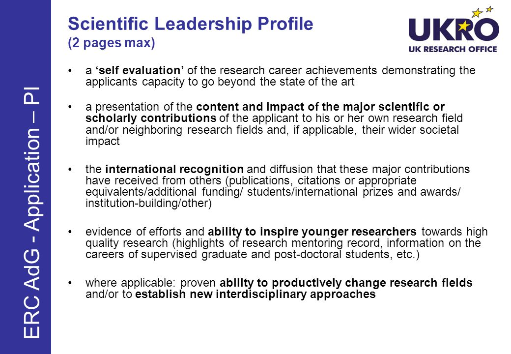 Scientific Leadership Profile (2 pages max) a self evaluation of the research career achievements demonstrating the applicants capacity to go beyond the state of the art a presentation of the content and impact of the major scientific or scholarly contributions of the applicant to his or her own research field and/or neighboring research fields and, if applicable, their wider societal impact the international recognition and diffusion that these major contributions have received from others (publications, citations or appropriate equivalents/additional funding/ students/international prizes and awards/ institution-building/other) evidence of efforts and ability to inspire younger researchers towards high quality research (highlights of research mentoring record, information on the careers of supervised graduate and post-doctoral students, etc.) where applicable: proven ability to productively change research fields and/or to establish new interdisciplinary approaches ERC AdG - Application – PI