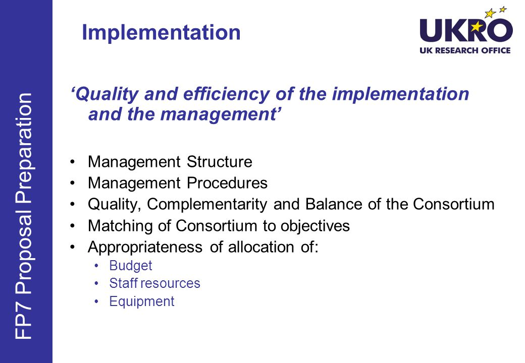 Quality and efficiency of the implementation and the management Management Structure Management Procedures Quality, Complementarity and Balance of the Consortium Matching of Consortium to objectives Appropriateness of allocation of: Budget Staff resources Equipment FP7 Proposal Preparation Implementation