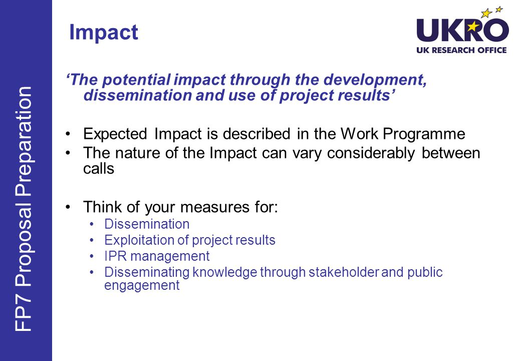 The potential impact through the development, dissemination and use of project results Expected Impact is described in the Work Programme The nature of the Impact can vary considerably between calls Think of your measures for: Dissemination Exploitation of project results IPR management Disseminating knowledge through stakeholder and public engagement FP7 Proposal Preparation Impact