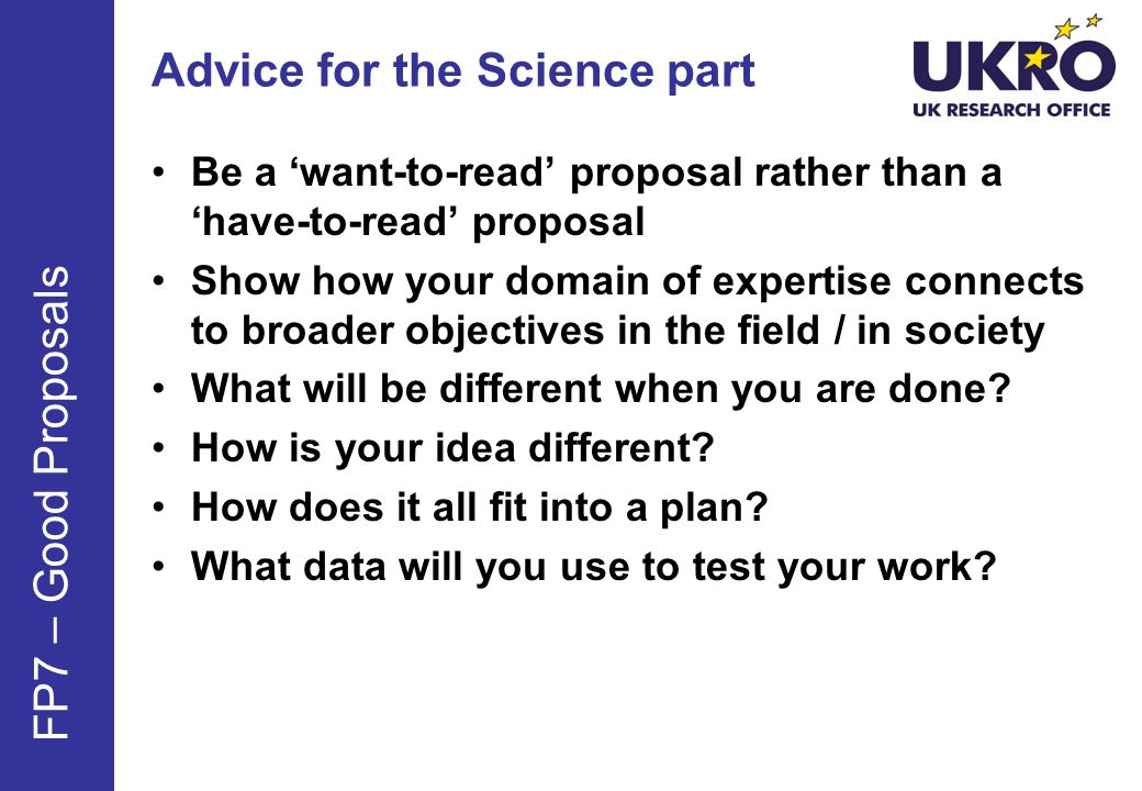 Advice for the Science part Be a want-to-read proposal rather than a have-to-read proposal Show how your domain of expertise connects to broader objectives in the field / in society What will be different when you are done.