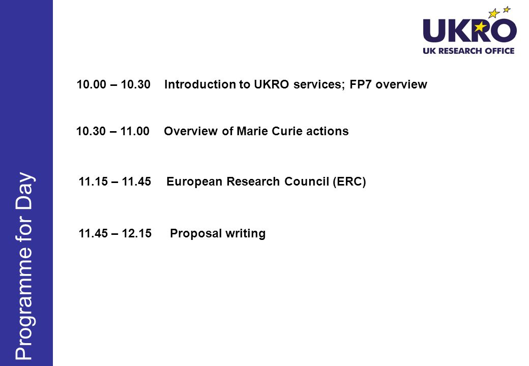 10.00 – 10.30 Introduction to UKRO services; FP7 overview 11.15 – 11.45 European Research Council (ERC) 10.30 – 11.00 Overview of Marie Curie actions 11.45 – 12.15 Proposal writing Programme for Day