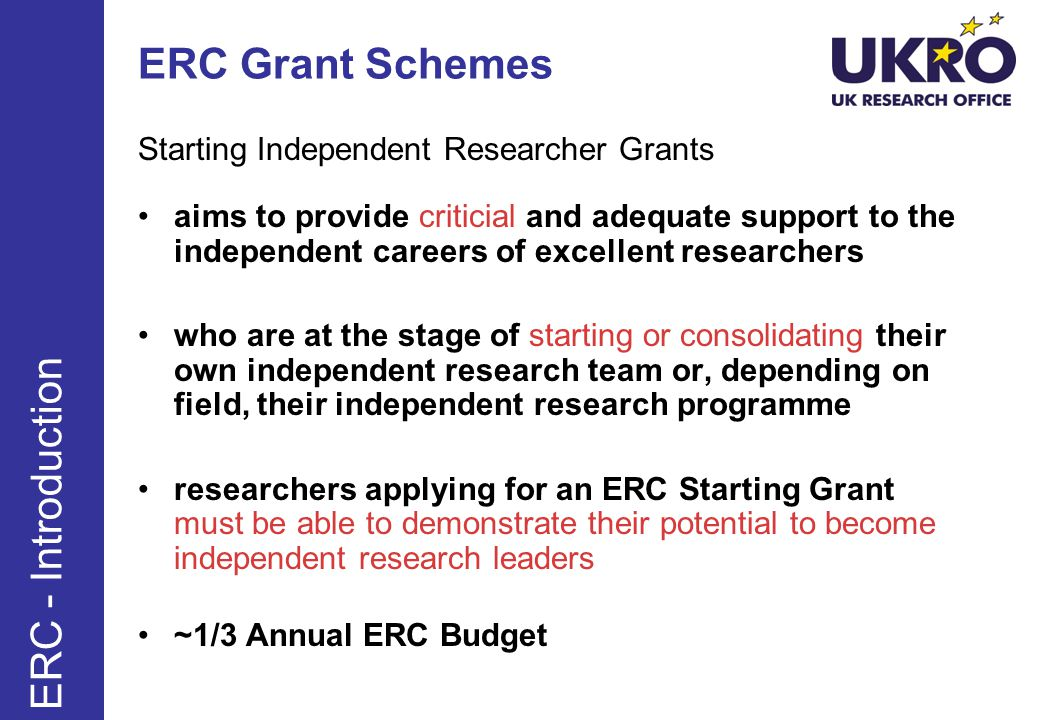 ERC Grant Schemes Starting Independent Researcher Grants aims to provide criticial and adequate support to the independent careers of excellent researchers who are at the stage of starting or consolidating their own independent research team or, depending on field, their independent research programme researchers applying for an ERC Starting Grant must be able to demonstrate their potential to become independent research leaders ~1/3 Annual ERC Budget ERC - Introduction