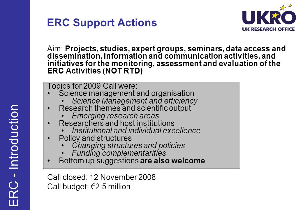 ERC Support Actions Aim: Projects, studies, expert groups, seminars, data access and dissemination, information and communication activities, and initiatives for the monitoring, assessment and evaluation of the ERC Activities (NOT RTD) Topics for 2009 Call were: Science management and organisation Science Management and efficiency Research themes and scientific output Emerging research areas Researchers and host institutions Institutional and individual excellence Policy and structures Changing structures and policies Funding complementarities Bottom up suggestions are also welcome Call closed: 12 November 2008 Call budget: 2.5 million ERC - Introduction
