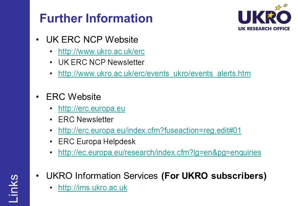 Further Information UK ERC NCP Website http://www.ukro.ac.uk/erc UK ERC NCP Newsletter http://www.ukro.ac.uk/erc/events_ukro/events_alerts.htm ERC Website http://erc.europa.eu ERC Newsletter http://erc.europa.eu/index.cfm?fuseaction=reg.edit#01 ERC Europa Helpdesk http://ec.europa.eu/research/index.cfm?lg=en&pg=enquiries UKRO Information Services (For UKRO subscribers) http://ims.ukro.ac.uk Links
