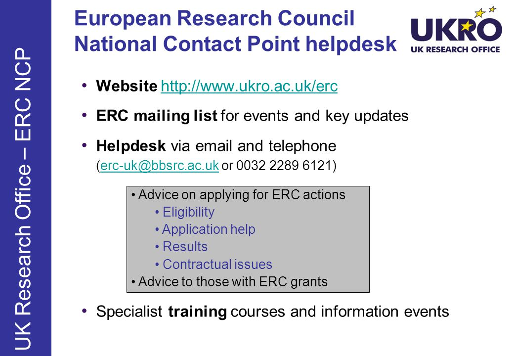 European Research Council National Contact Point helpdesk Website http://www.ukro.ac.uk/erchttp://www.ukro.ac.uk/erc ERC mailing list for events and key updates Helpdesk via email and telephone (erc-uk@bbsrc.ac.uk or 0032 2289 6121)erc-uk@bbsrc.ac.uk Specialist training courses and information events UK Research Office – ERC NCP Advice on applying for ERC actions Eligibility Application help Results Contractual issues Advice to those with ERC grants