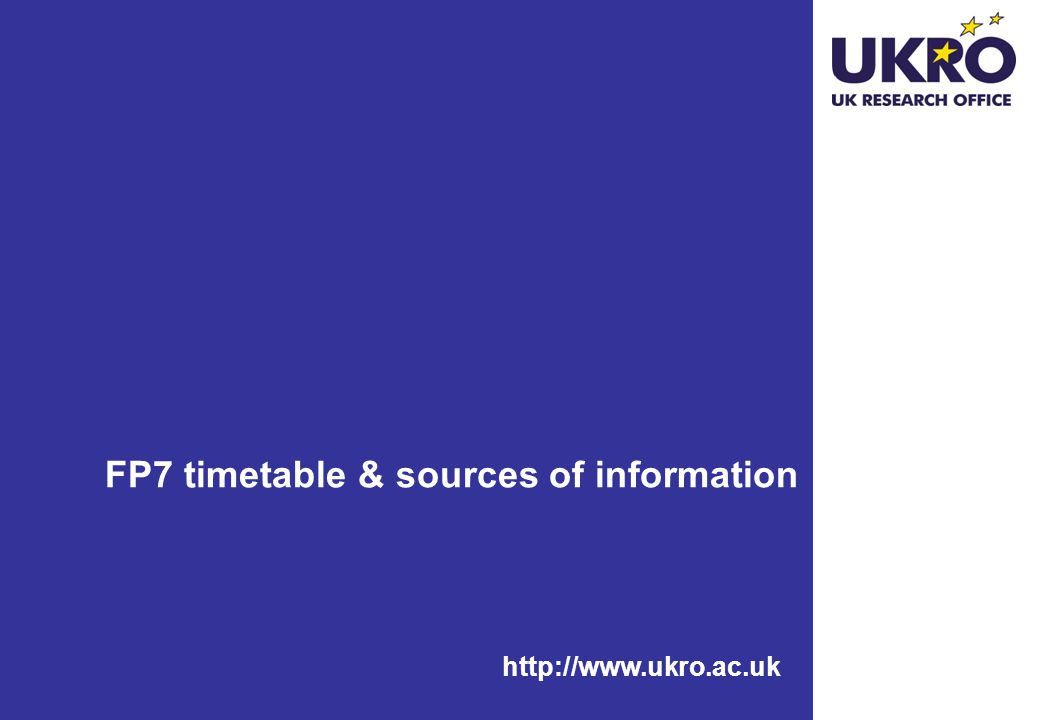 http://www.ukro.ac.uk FP7 timetable & sources of information
