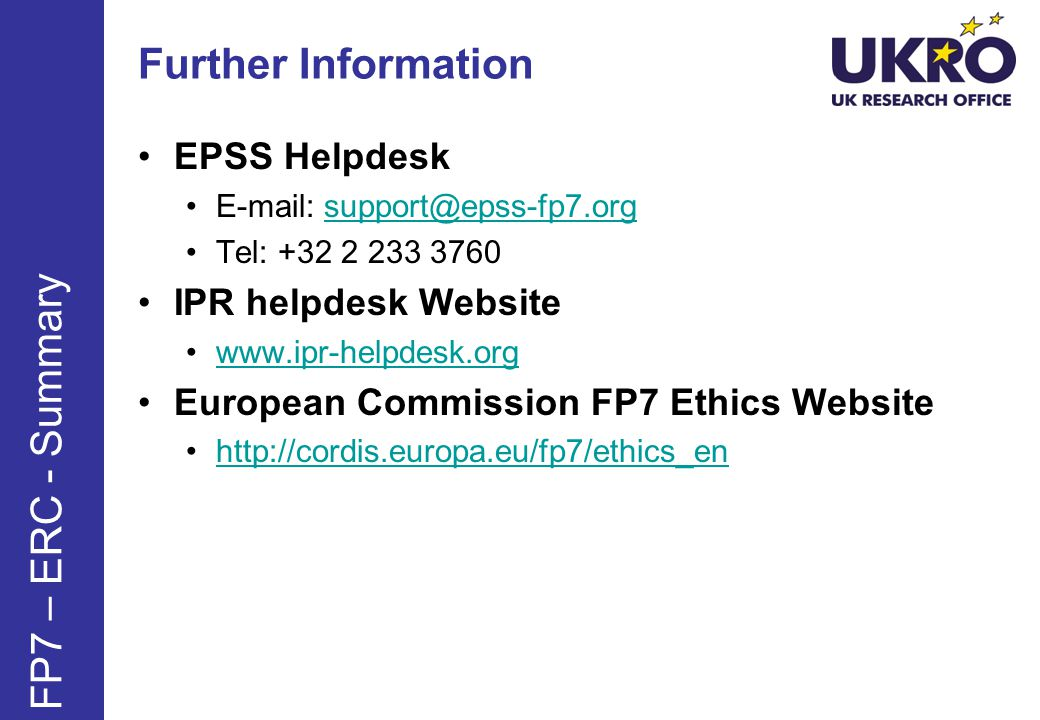 Further Information EPSS Helpdesk E-mail: support@epss-fp7.orgsupport@epss-fp7.org Tel: +32 2 233 3760 IPR helpdesk Website www.ipr-helpdesk.org European Commission FP7 Ethics Website http://cordis.europa.eu/fp7/ethics_en FP7 – ERC - Summary