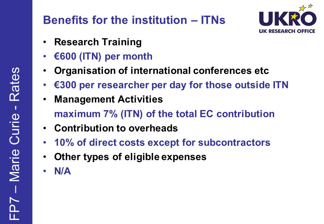 Benefits for the institution – ITNs Research Training 600 (ITN) per month Organisation of international conferences etc 300 per researcher per day for those outside ITN Management Activities maximum 7% (ITN) of the total EC contribution Contribution to overheads 10% of direct costs except for subcontractors Other types of eligible expenses N/A FP7 – Marie Curie - Rates