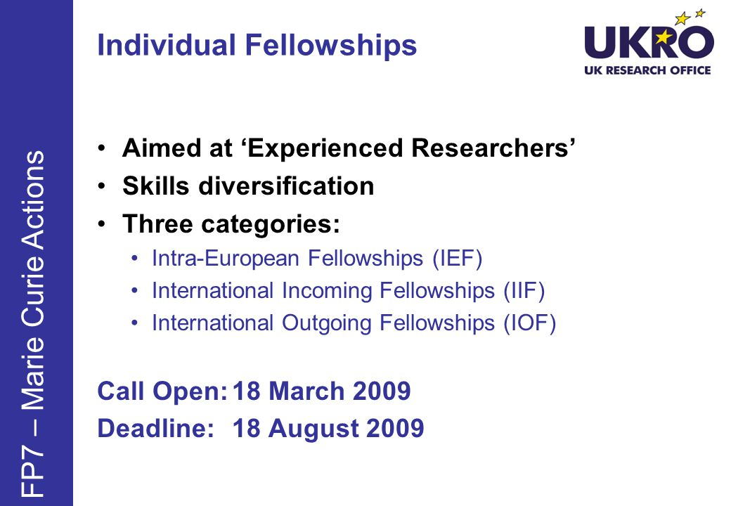 Individual Fellowships Aimed at Experienced Researchers Skills diversification Three categories: Intra-European Fellowships (IEF) International Incoming Fellowships (IIF) International Outgoing Fellowships (IOF) Call Open:18 March 2009 Deadline:18 August 2009 FP7 – Marie Curie Actions