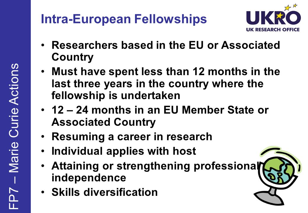Intra-European Fellowships Researchers based in the EU or Associated Country Must have spent less than 12 months in the last three years in the country where the fellowship is undertaken 12 – 24 months in an EU Member State or Associated Country Resuming a career in research Individual applies with host Attaining or strengthening professional independence Skills diversification FP7 – Marie Curie Actions