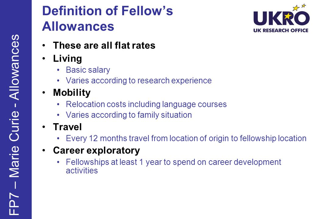 Definition of Fellows Allowances These are all flat rates Living Basic salary Varies according to research experience Mobility Relocation costs including language courses Varies according to family situation Travel Every 12 months travel from location of origin to fellowship location Career exploratory Fellowships at least 1 year to spend on career development activities FP7 – Marie Curie - Allowances