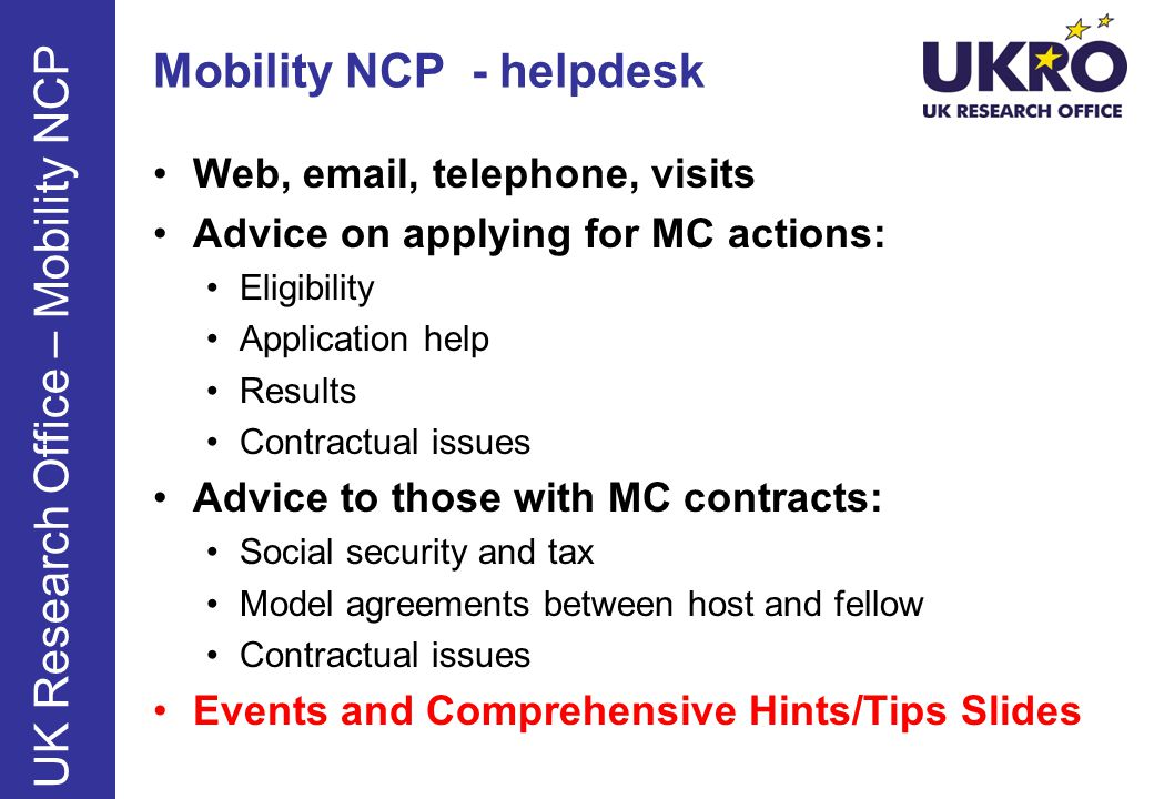 Mobility NCP - helpdesk Web, email, telephone, visits Advice on applying for MC actions: Eligibility Application help Results Contractual issues Advice to those with MC contracts: Social security and tax Model agreements between host and fellow Contractual issues Events and Comprehensive Hints/Tips Slides UK Research Office – Mobility NCP