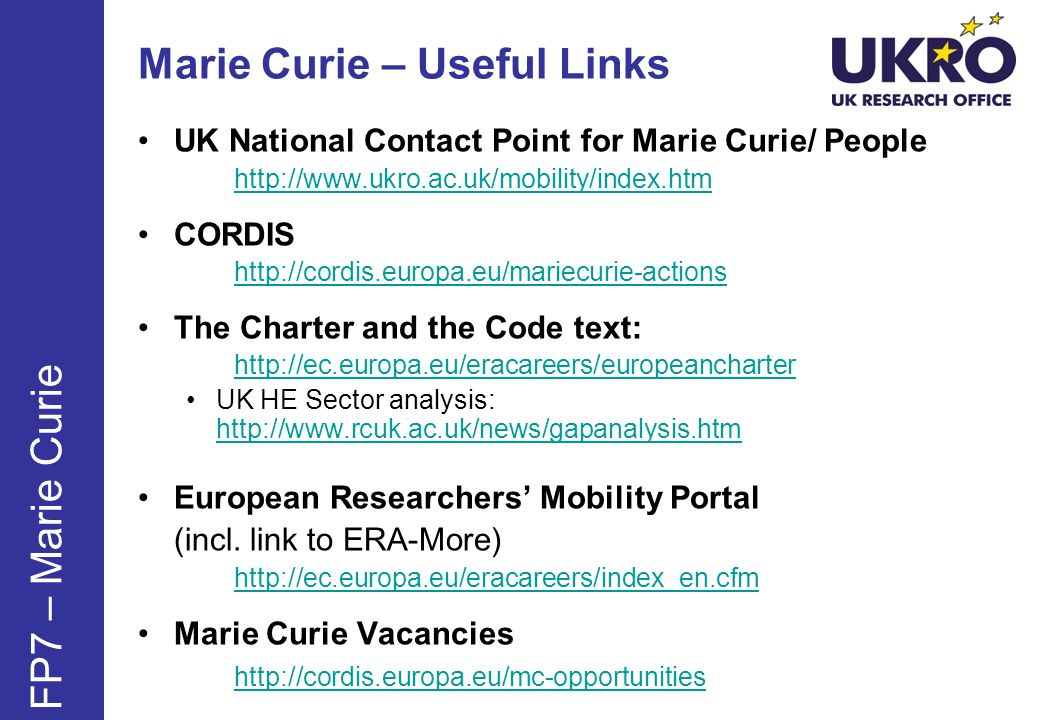 Marie Curie – Useful Links UK National Contact Point for Marie Curie/ People http://www.ukro.ac.uk/mobility/index.htm CORDIS http://cordis.europa.eu/mariecurie-actions The Charter and the Code text: http://ec.europa.eu/eracareers/europeancharter UK HE Sector analysis: http://www.rcuk.ac.uk/news/gapanalysis.htm http://www.rcuk.ac.uk/news/gapanalysis.htm European Researchers Mobility Portal (incl.