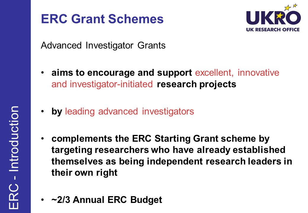 ERC Grant Schemes Advanced Investigator Grants aims to encourage and support excellent, innovative and investigator-initiated research projects by leading advanced investigators complements the ERC Starting Grant scheme by targeting researchers who have already established themselves as being independent research leaders in their own right ~2/3 Annual ERC Budget ERC - Introduction