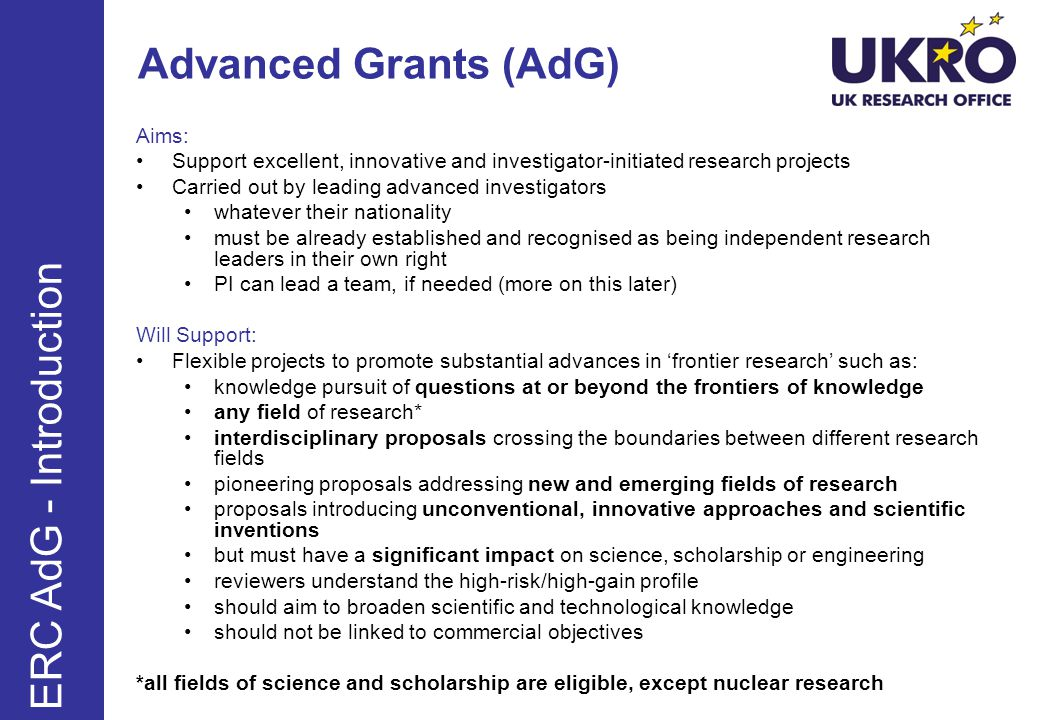 Advanced Grants (AdG) Aims: Support excellent, innovative and investigator-initiated research projects Carried out by leading advanced investigators whatever their nationality must be already established and recognised as being independent research leaders in their own right PI can lead a team, if needed (more on this later) Will Support: Flexible projects to promote substantial advances in frontier research such as: knowledge pursuit of questions at or beyond the frontiers of knowledge any field of research* interdisciplinary proposals crossing the boundaries between different research fields pioneering proposals addressing new and emerging fields of research proposals introducing unconventional, innovative approaches and scientific inventions but must have a significant impact on science, scholarship or engineering reviewers understand the high-risk/high-gain profile should aim to broaden scientific and technological knowledge should not be linked to commercial objectives *all fields of science and scholarship are eligible, except nuclear research ERC AdG - Introduction
