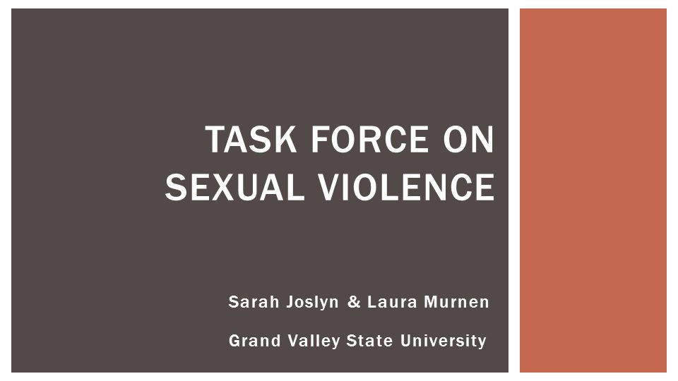 Sarah Joslyn & Laura Murnen Grand Valley State University TASK FORCE ON SEXUAL VIOLENCE