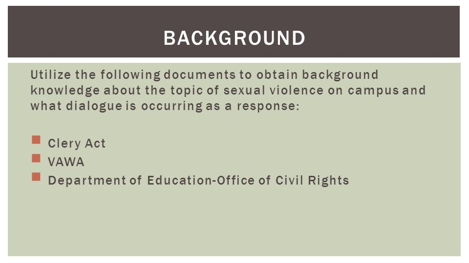 BACKGROUND Utilize the following documents to obtain background knowledge about the topic of sexual violence on campus and what dialogue is occurring as a response: Clery Act VAWA Department of Education-Office of Civil Rights